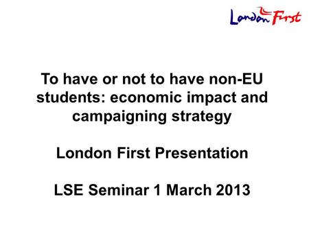 To have or not to have non-EU students: economic impact and campaigning strategy London First Presentation LSE Seminar 1 March 2013.