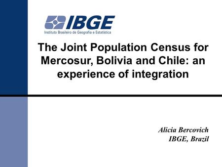 The Joint Population Census for Mercosur, Bolivia and Chile: an experience of integration Alicia Bercovich IBGE, Brazil.