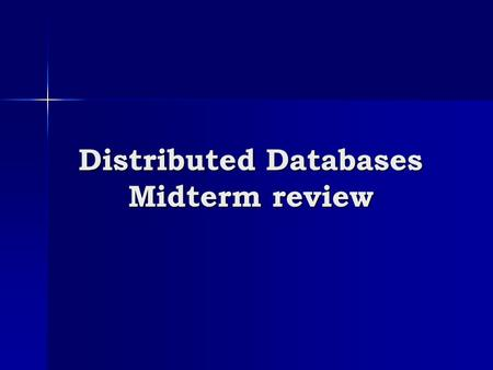 Distributed Databases Midterm review. Lectures covered Everything until (including) March 2 nd Everything until (including) March 2 nd Focus on distributed.