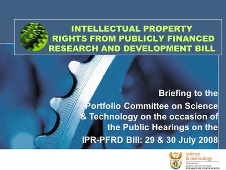 INTELLECTUAL PROPERTY RIGHTS FROM PUBLICLY FINANCED RESEARCH AND DEVELOPMENT BILL Briefing to the Portfolio Committee on Science & Technology on the occasion.