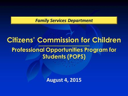 Citizens' Commission for Children Professional Opportunities Program for Students (POPS) Family Services Department August 4, 2015.