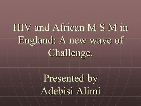 HIV and African M S M in England: A new wave of Challenge. Presented by Adebisi Alimi.