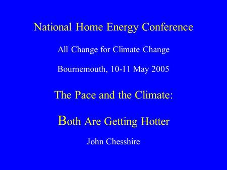 National Home Energy Conference All Change for Climate Change Bournemouth, 10-11 May 2005 The Pace and the Climate: B oth Are Getting Hotter John Chesshire.