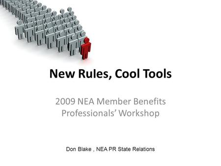 New Rules, Cool Tools 2009 NEA Member Benefits Professionals' Workshop Don Blake, NEA PR State Relations.