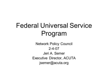 Federal Universal Service Program Network Policy Council 2-4-07 Jeri A. Semer Executive Director, ACUTA