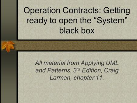 "Operation Contracts: Getting ready to open the ""System"" black box All material from Applying UML and Patterns, 3 rd Edition, Craig Larman, chapter 11."