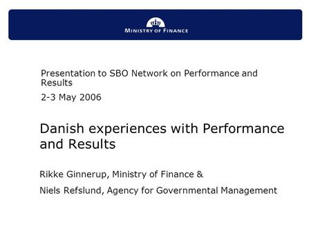 Danish experiences with Performance and Results Rikke Ginnerup, Ministry of Finance & Niels Refslund, Agency for Governmental Management Presentation to.