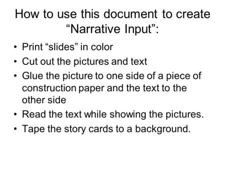 "How to use this document to create ""Narrative Input"": Print ""slides"" in color Cut out the pictures and text Glue the picture to one side of a piece of."