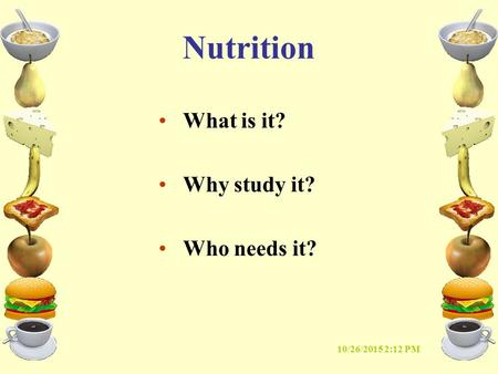 10/26/2015 2:14 PM Nutrition What is it? Why study it? Who needs it?
