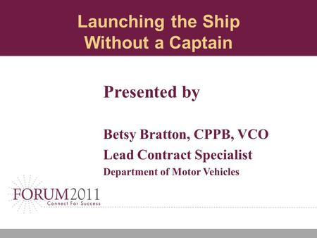 Launching the Ship Without a Captain Presented by Betsy Bratton, CPPB, VCO Lead Contract Specialist Department of Motor Vehicles.