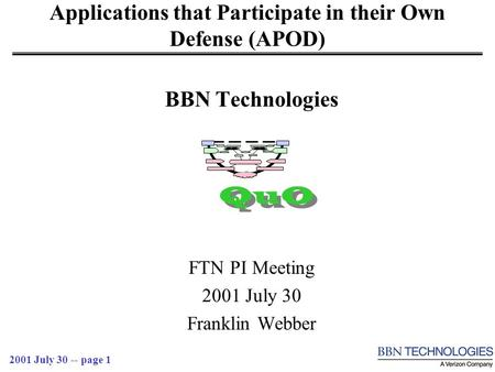 2001 July 30 -- page 1 Applications that Participate in their Own Defense (APOD) BBN Technologies FTN PI Meeting 2001 July 30 Franklin Webber QuO.
