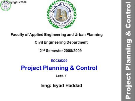 ECCS5209 Project Planning & Control Faculty of Applied Engineering and Urban Planning Civil Engineering Department Lect. 1 2 nd Semester 2008/2009 UP Copyrights.
