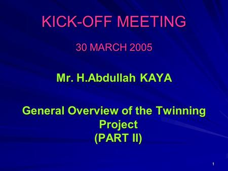 1 KICK-OFF MEETING 30 MARCH 2005 Mr. H.Abdullah KAYA General Overview of the Twinning Project (PART II)