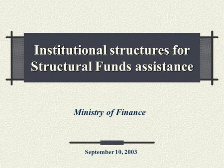 Institutional structures for Structural Funds assistance Ministry of Finance September 10, 2003.