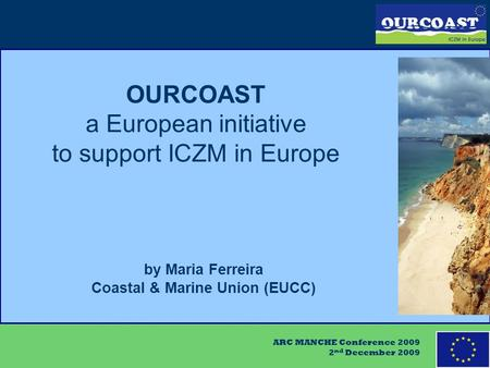 ARC MANCHE Conference 2009 2 nd December 2009 OURCOAST a European initiative to support ICZM in Europe by Maria Ferreira Coastal & Marine Union (EUCC)