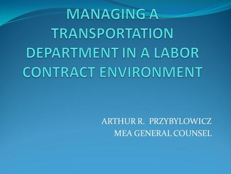 ARTHUR R. PRZYBYLOWICZ MEA GENERAL COUNSEL. WHY IS A LABOR CONTRACT IMPORTANT? A labor contract (collective bargaining agreement) is helpful in managing.