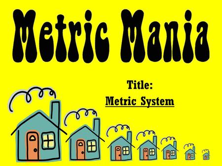 Title: Metric System. 1. What are the base units in the metric system (M.S.)? 2. How do you convert metric units? 3. Why is the M.S. used in the world.