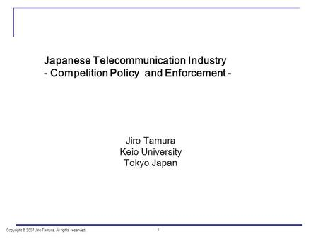 Copyright © 2007 Jiro Tamura. All rights reserved. 1 Japanese Telecommunication Industry - Competition Policy and Enforcement - Jiro Tamura Keio University.
