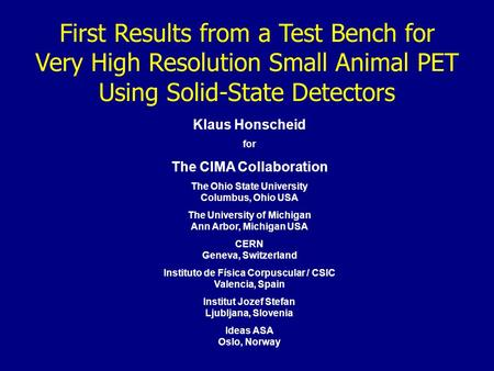 First Results from a Test Bench for Very High Resolution Small Animal PET Using Solid-State Detectors Klaus Honscheid for The CIMA Collaboration The Ohio.