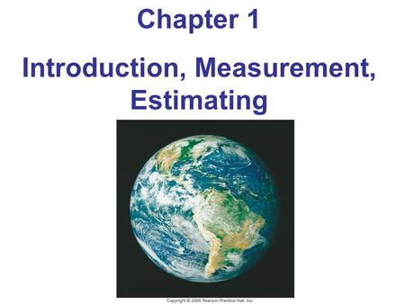 Chapter 1 Introduction, Measurement, Estimating. Outline of Chapter 1 The Nature of Science Physics and Its Relation to Other Fields Measurement and Uncertainty;