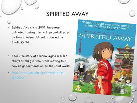 SPIRITED AWAY Spirited Away, is a 2001 Japanese animated fantasy film written and directed by Hayao Miyazaki and produced by Studio Ghibli. It tells the.