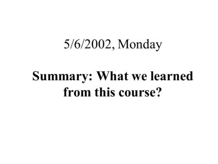 5/6/2002, Monday Summary: What we learned from this course?