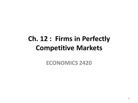 Ch. 12 : Firms in Perfectly Competitive Markets ECONOMICS 2420 1.