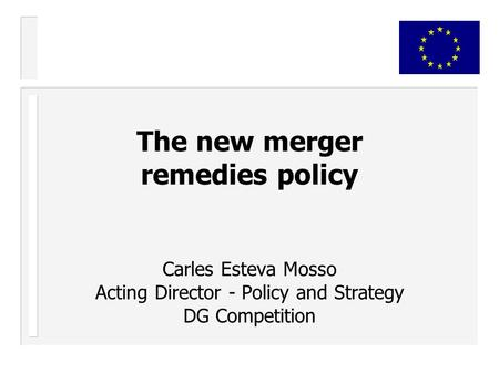 The new merger remedies policy Carles Esteva Mosso Acting Director - Policy and Strategy DG Competition.