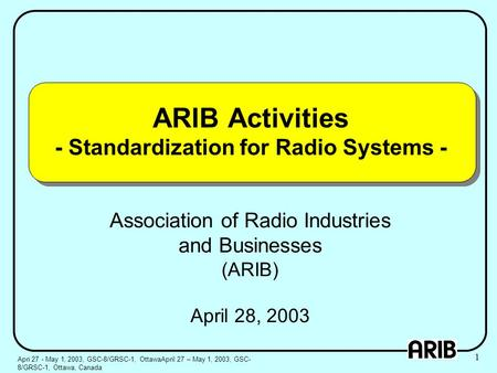 ARIB Activities - Standardization for Radio Systems - Association of Radio Industries and Businesses (ARIB) April 28, 2003 Apri 27 - May 1, 2003, GSC-8/GRSC-1,