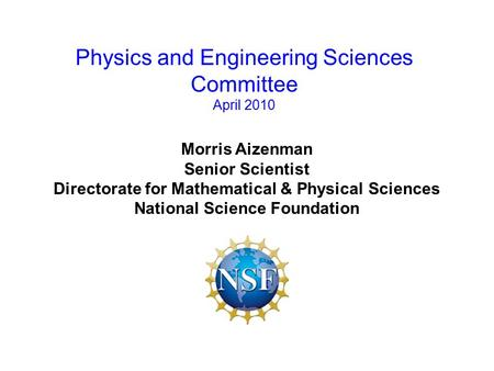 Morris Aizenman Senior Scientist Directorate for Mathematical & Physical Sciences National Science Foundation Physics and Engineering Sciences Committee.