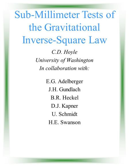 Sub-Millimeter Tests of the Gravitational Inverse-Square Law C.D. Hoyle University of Washington In collaboration with: E.G. Adelberger J.H. Gundlach B.R.