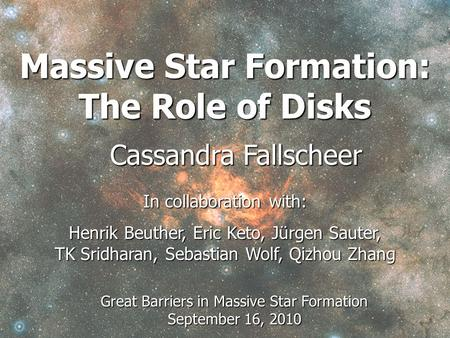 Massive Star Formation: The Role of Disks Cassandra Fallscheer In collaboration with: Henrik Beuther, Eric Keto, Jürgen Sauter, TK Sridharan, Sebastian.