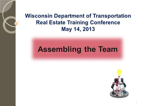 Assembling the Team Wisconsin Department of Transportation Real Estate Training Conference May 14, 2013 1.