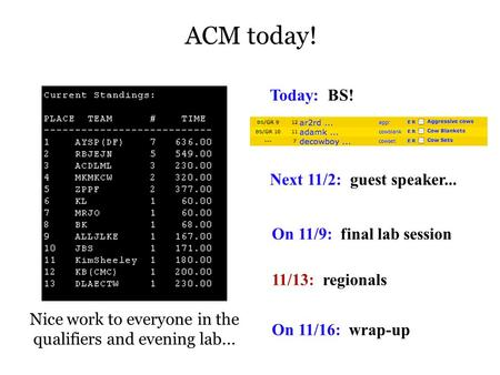 ACM today! Nice work to everyone in the qualifiers and evening lab... Today: BS! Next 11/2: guest speaker... On 11/9: final lab session 11/13: regionals.