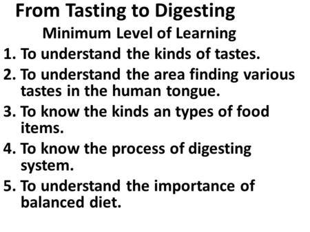 From Tasting to Digesting Minimum Level of Learning 1.To understand the kinds of tastes. 2. To understand the area finding various tastes in the human.