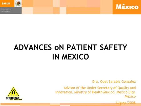 ADVANCES oN PATIENT SAFETY IN MEXICO Dra. Odet Sarabia González Advisor of the Under Secretary of Quality and Innovation, Ministry of Health Mexico, Mexico.