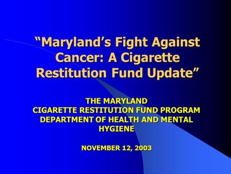 """Maryland's Fight Against Cancer: A Cigarette Restitution Fund Update"" ""Maryland's Fight Against Cancer: A Cigarette Restitution Fund Update"" THE MARYLAND."