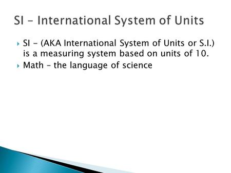  SI - (AKA International System of Units or S.I.) is a measuring system based on units of 10.  Math – the language of science.