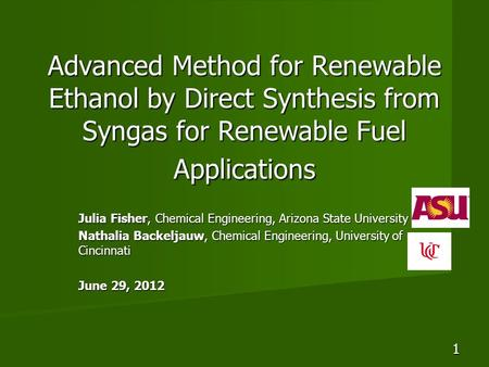 Advanced Method for Renewable Ethanol by Direct Synthesis from Syngas for Renewable Fuel Applications Julia Fisher, Chemical Engineering, Arizona State.