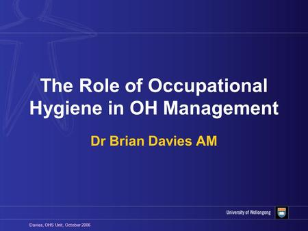 Davies, OHS Unit, October 2006 The Role of Occupational Hygiene in OH Management Dr Brian Davies AM.