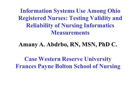 Information Systems Use Among Ohio Registered Nurses: Testing Validity and Reliability of Nursing Informatics Measurements Amany A. Abdrbo, RN, MSN, PhD.