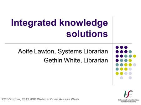 Integrated knowledge solutions Aoife Lawton, Systems Librarian Gethin White, Librarian 22 nd October, 2012 HSE Webinar Open Access Week.