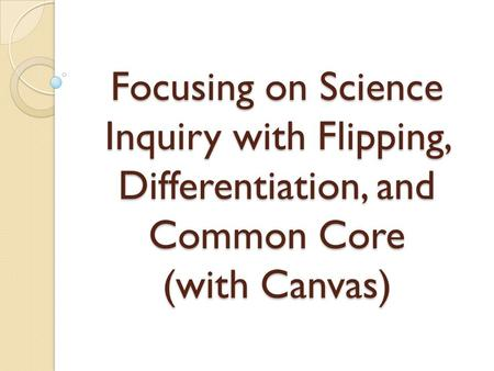 Focusing on Science Inquiry with Flipping, Differentiation, and Common Core (with Canvas)