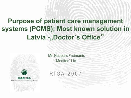 "Purpose of patient care management systems (PCMS); Most known solution in Latvia -""Doctor`s Office "" Mr. Kaspars Freimanis ""Meditec"" Ltd R Ī G A 2 0 0."