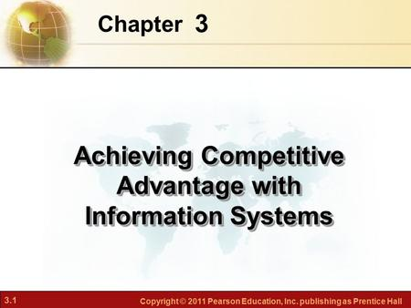 3.1 Copyright © 2011 Pearson Education, Inc. publishing as Prentice Hall 3 Chapter Achieving Competitive Advantage with Information Systems.