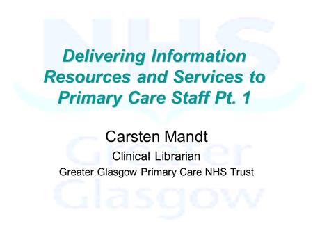 Delivering Information Resources and Services to Primary Care Staff Pt. 1 Carsten Mandt Clinical Librarian Greater Glasgow Primary Care NHS Trust.