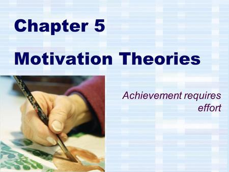 Chapter 5 Motivation Theories Achievement requires effort.