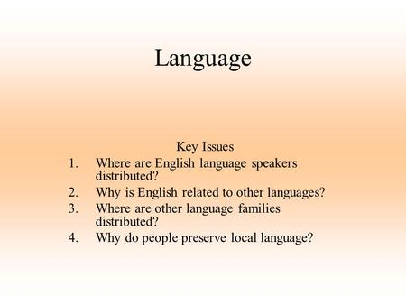 Language Key Issues 1.Where are English language speakers distributed? 2.Why is English related to other languages? 3.Where are other language families.