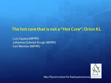 "The hot core that is not a ""Hot Core"": Orion KL Luis Zapata (MPIfR) Johannes Schmid-Burgk (MPIfR) Karl Menten (MPIfR) Max Planck Institut für Radioastronomie."