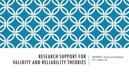RESEARCH SUPPORT FOR VALIDITY AND RELIABILITY THEORIES ABNORM – norms and diagnosis #2 – Lesson #4.